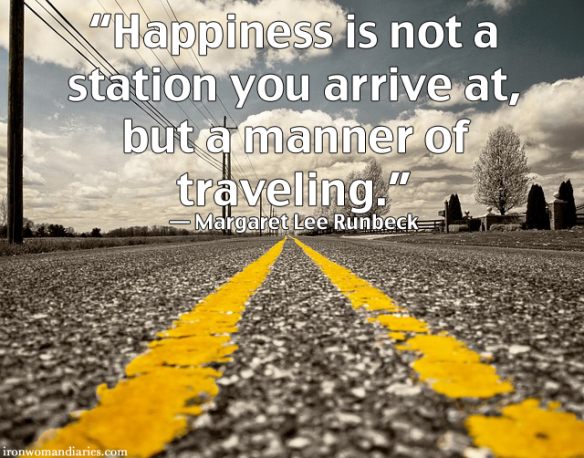 """Happiness is not a station you arrive at, but a manner of traveling."" — Margaret Lee Runbeck"