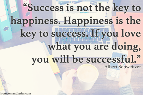 """Success is not the key to happiness. Happiness is the key to success. If you love what you are doing, you will be successful."" — Albert Schweitzer"