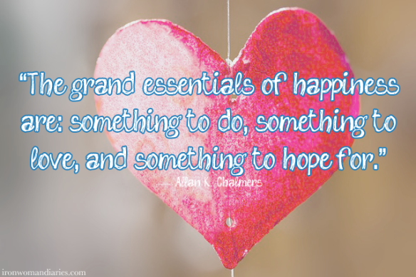 """The grand essentials of happiness are: something to do, something to love, and something to hope for."" — Allan K. Chalmers"
