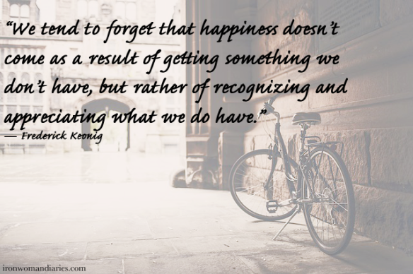 """We tend to forget that happiness doesn't come as a result of getting something we don't have, but rather of recognizing and appreciating what we do have."" — Frederick Keonig"