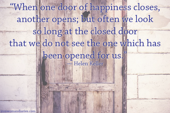 """When one door of happiness closes, another opens; but often we look so long at the closed door that we do not see the one which has been opened for us."" — Helen Keller"