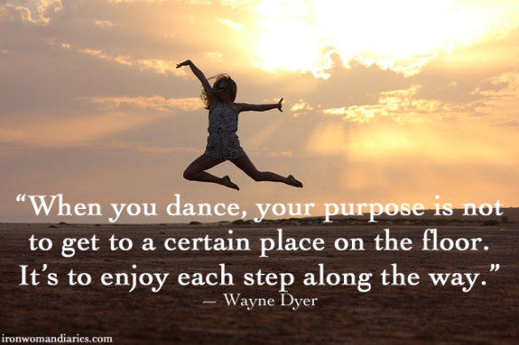 """When you dance, your purpose is not to get to a certain place on the floor. It's to enjoy each step along the way."" — Wayne Dyer"