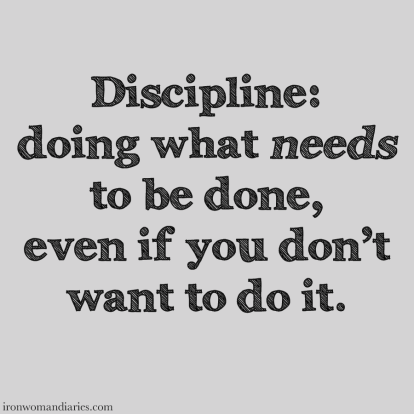 Discipline: doing what needs to be done, even if you don't want to do it.
